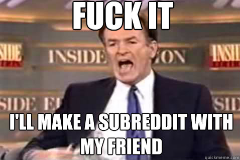 fuck it ill make a subreddit with my friend - Fuck It Bill OReilly