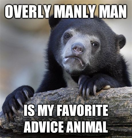 Overly manly man Is my favorite advice animal  - Confession Bear