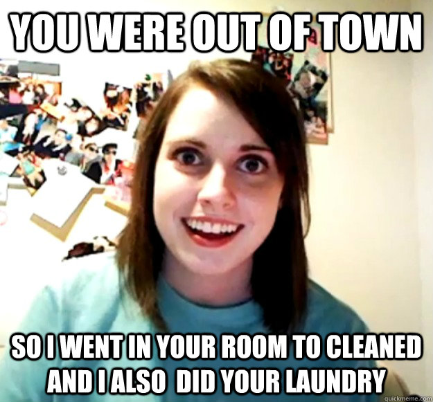 you were out of town so i went in your room to cleaned and i - Overly Attached Girlfriend