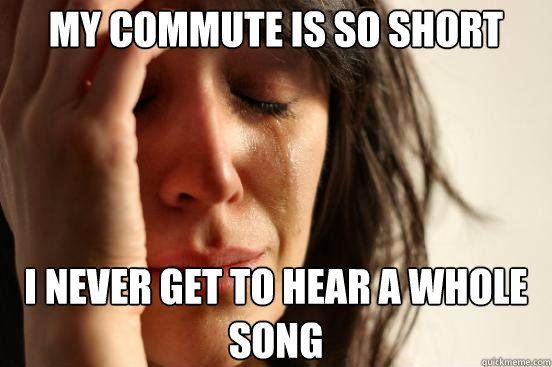 my commute is so short i never get to hear a whole song - First World Problems