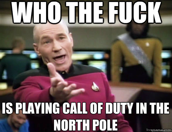 who the fuck is playing call of duty in the north pole - Annoyed Picard HD