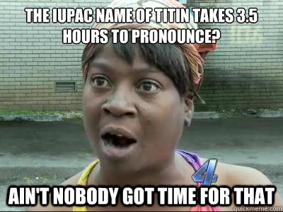the iupac name of titin takes 35 hours to pronounce aint  - Aint Nobody Got Time For That