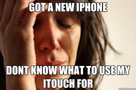 got a new iphone dont know what to use my itouch for - First World Problems