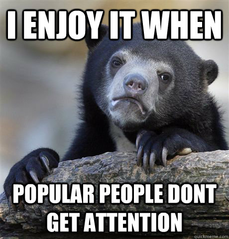 i enjoy it when popular people dont get attention - Confession Bear