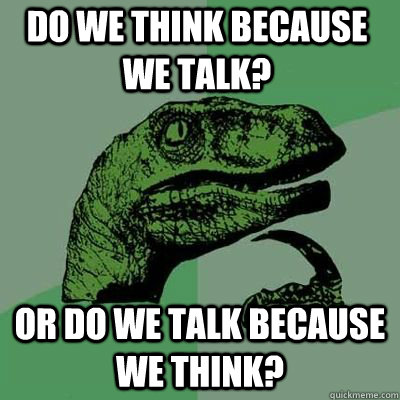 do we think because we talk or do we talk because we think - Philosoraptor