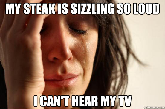 my steak is sizzling so loud i cant hear my tv - First World Problems