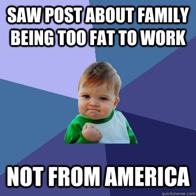 saw post about family being too fat to work not from america - Success Kid