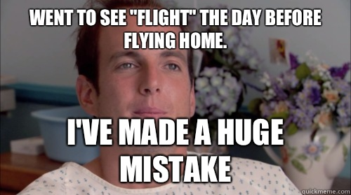 Went to see Flight the day before flying home Ive made a hug - Huge Mistake Gob