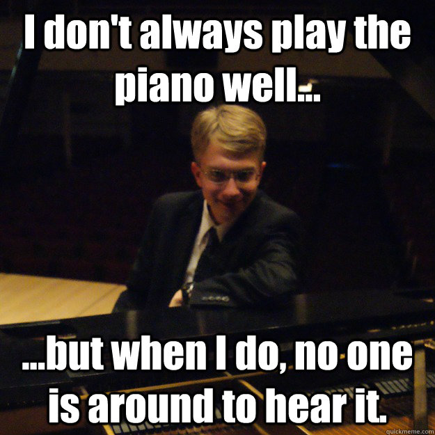 i dont always play the piano well but when i do no o - Most Interesting Pianist in the World