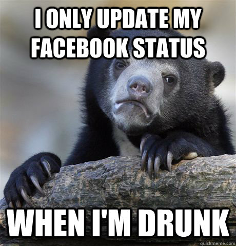 i only update my facebook status when im drunk - Confession Bear