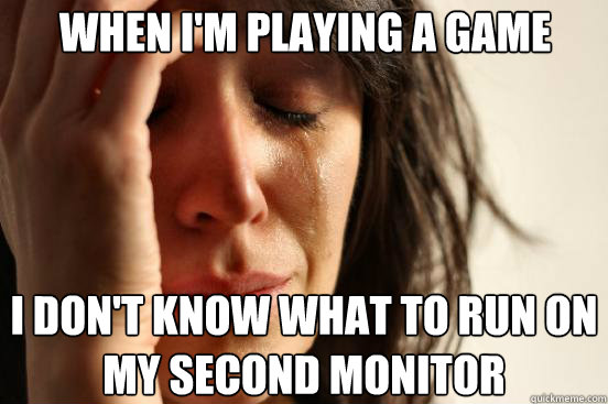 when im playing a game i dont know what to run on my secon - First World Problems
