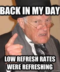 back in my day low refresh rates were refreshing - Angry old man