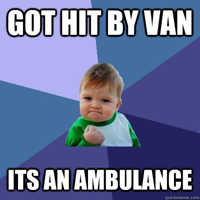 got hit by van its an ambulance - Success Kid