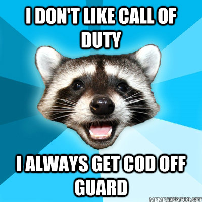 i dont like call of duty i always get cod off guard  - Lame Pun Raccoon
