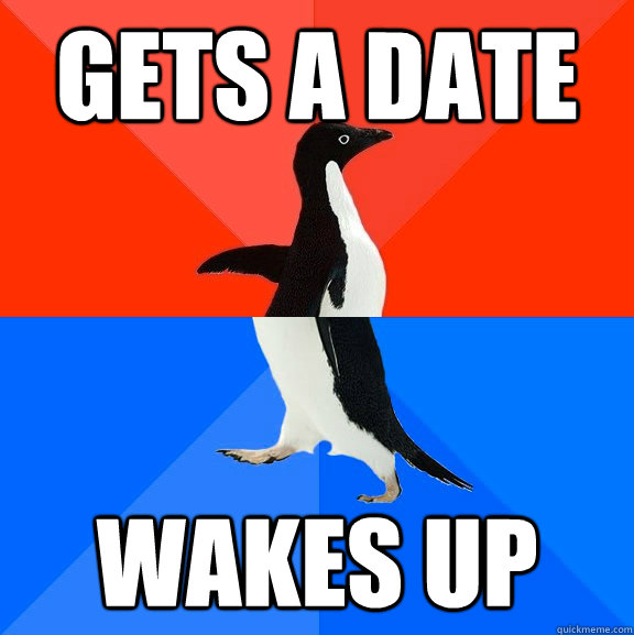 gets a date wakes up - Socially Awesome Awkward Penguin
