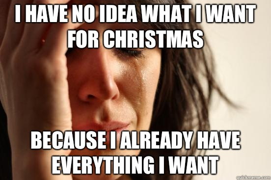 I have no idea what I want for Christmas Because I already h - First World Problems