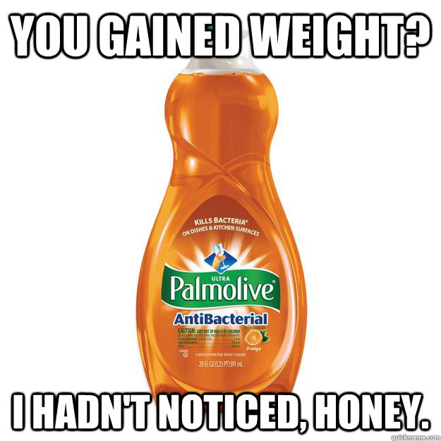 you gained weight i hadnt noticed honey - Dishonest Dishsoap