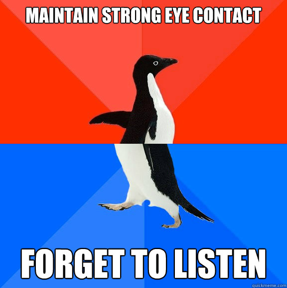 maintain strong eye contact forget to listen - Socially Awesome Awkward Penguin