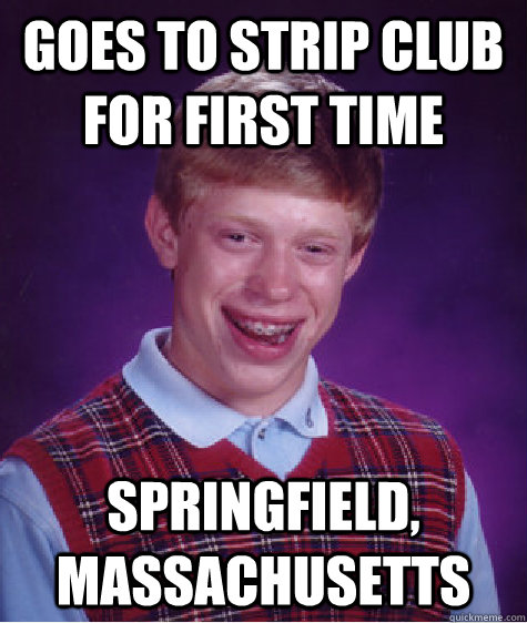 goes to strip club for first time springfield massachusetts - Bad Luck Brian