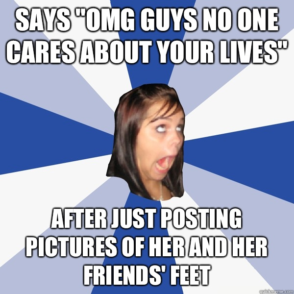Says Omg guys no one cares about your lives After just posti - Annoying Facebook Girl
