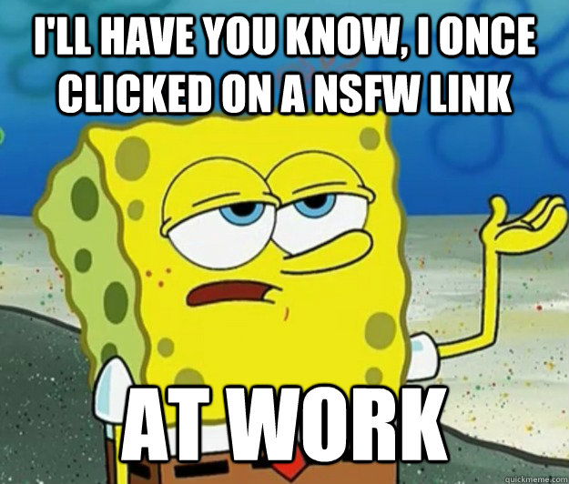 ill have you know i once clicked on a nsfw link at work - Tough Spongebob