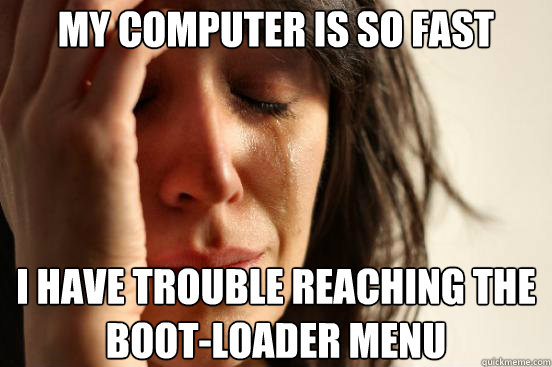 my computer is so fast i have trouble reaching the bootload - First World Problems