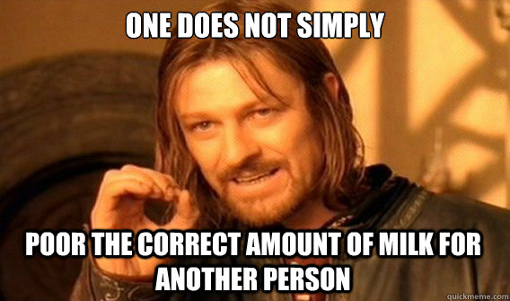 one does not simply poor the correct amount of milk for anot - One Does Not Simply