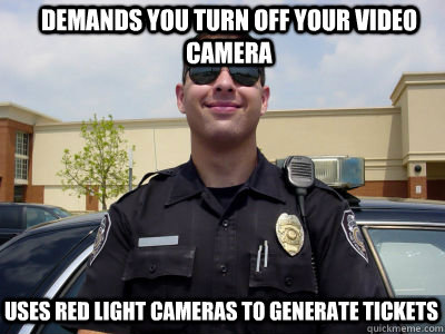 demands you turn off your video camera uses red light camera - Scumbag Cop