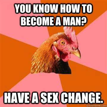 you know how to become a man have a sex change - Anti-Joke Chicken
