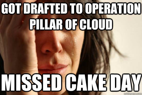 got drafted to operation pillar of cloud missed cake day - First World Problems