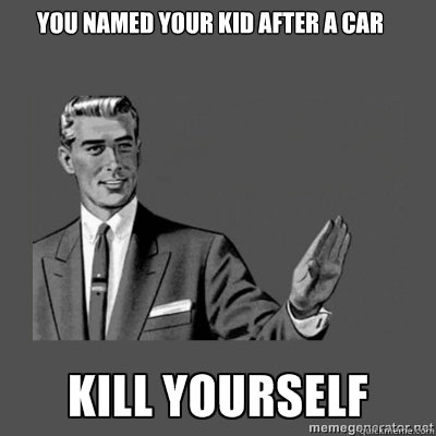 you named your kid after a car kill yourself - kill yourself