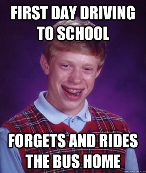 first day driving to school forgets and rides the bus home - Bad Luck Brian