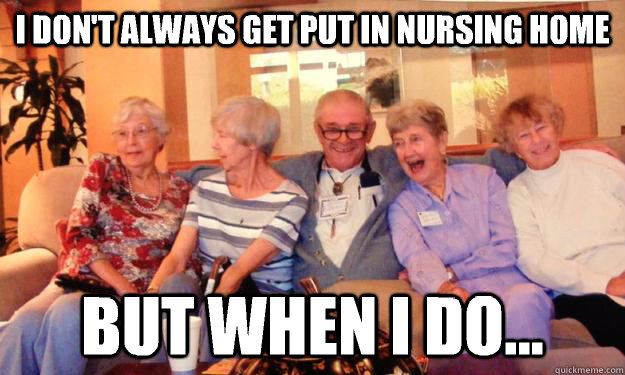 i dont always get put in nursing home but when i do - Dirty Grandpa