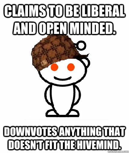 claims to be liberal and open minded downvotes anything tha - Scumbag Reddit