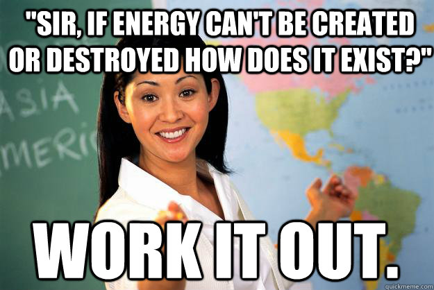 sir if energy cant be created or destroyed how does it ex - Unhelpful High School Teacher