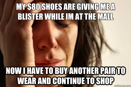 my 80 shoes are giving me a blister while im at the mall n - First World Problems