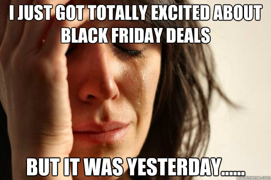 i just got totally excited about black friday deals but it w - First World Problems