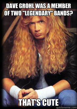 dave grohl was a member of two legendary bands thats cu - Good Guy Dave Mustaine