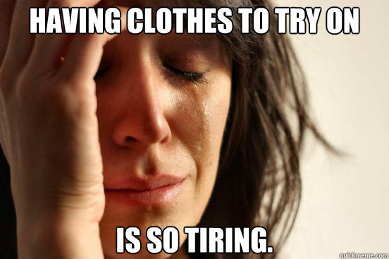 having clothes to try on is so tiring - First World Problems