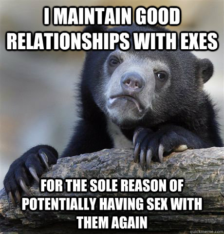 i maintain good relationships with exes for the sole reason  - Confession Bear