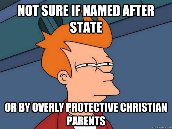 not sure if named after state or by overly protective christ - Futurama Fry