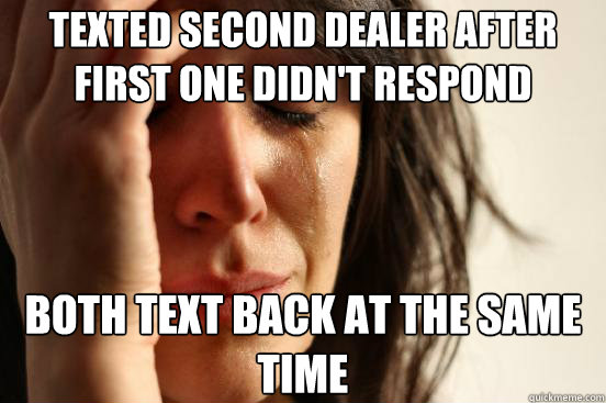texted second dealer after first one didnt respond both tex - First World Problems