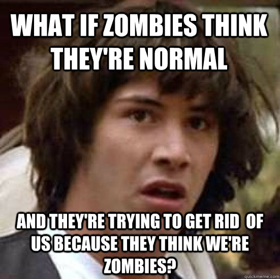 what if zombies think theyre normal and theyre trying to g - conspiracy keanu