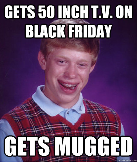 gets 50 inch tv on black friday gets mugged  - Bad Luck Brian