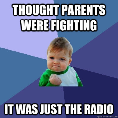 thought parents were fighting it was just the radio - Success Kid