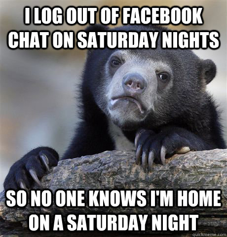 i log out of facebook chat on saturday nights so no one know - Confession Bear