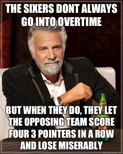 The sixers dont always go into overtime but when they do the - The Most Interesting Man In The World