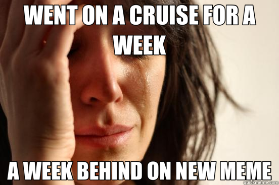 WENT ON A CRUISE FOR A WEEK A WEEK BEHIND ON NEW MEME - First World Problems