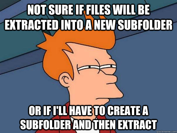 not sure if files will be extracted into a new subfolder or  - Futurama Fry