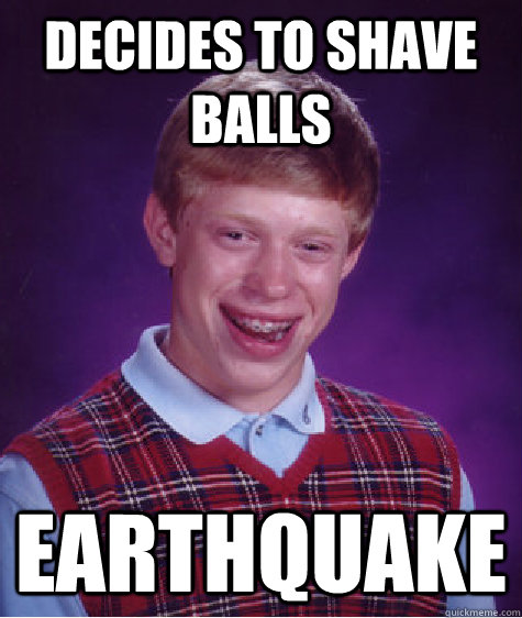 decides to shave balls earthquake - Bad Luck Brian